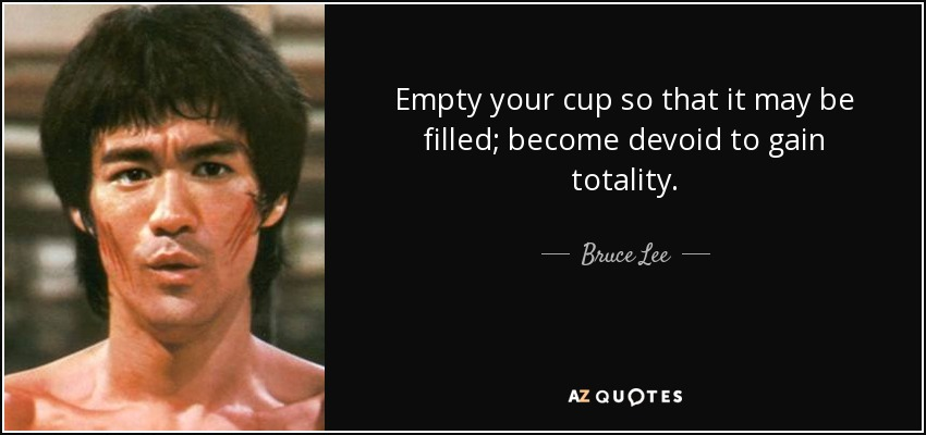 Empty your cup so that it may be filled; become devoid to gain totality. - Bruce Lee