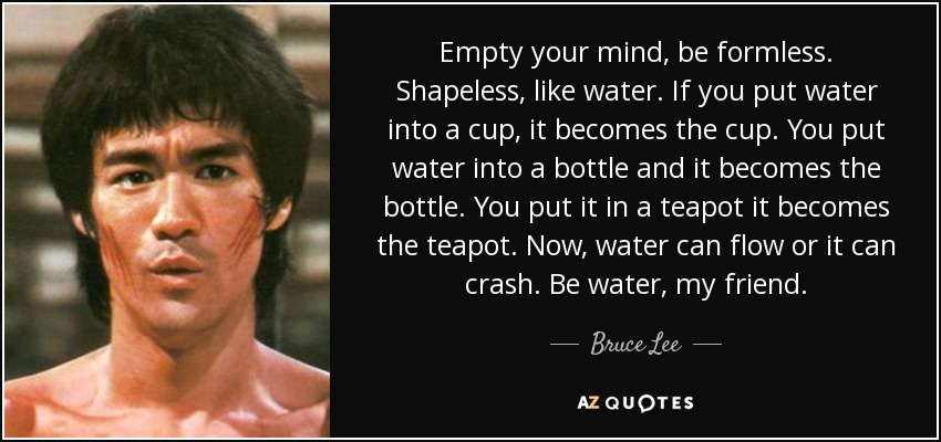 Empty your mind, be formless. Shapeless, like water. If you put water into a cup, it becomes the cup. You put water into a bottle and it becomes the bottle. You put it in a teapot it becomes the teapot. Now, water can flow or it can crash. Be water, my friend. - Bruce Lee