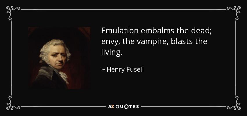 Emulation embalms the dead; envy, the vampire, blasts the living. - Henry Fuseli