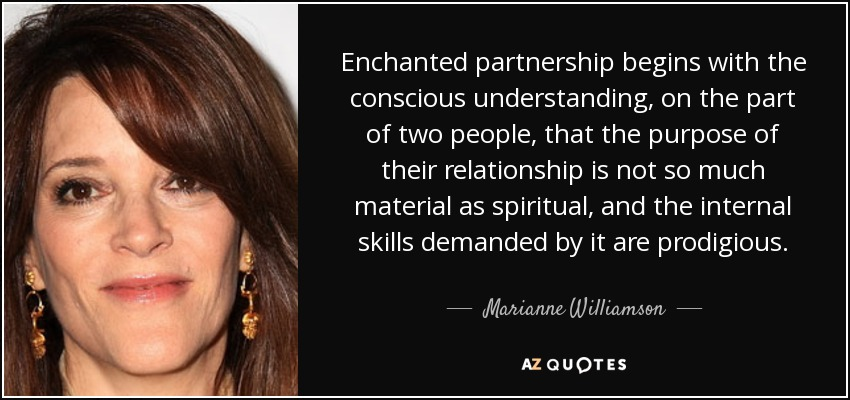 Enchanted partnership begins with the conscious understanding, on the part of two people, that the purpose of their relationship is not so much material as spiritual, and the internal skills demanded by it are prodigious. - Marianne Williamson