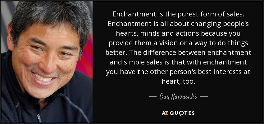 Enchantment is the purest form of sales. Enchantment is all about changing people's hearts, minds and actions because you provide them a vision or a way to do things better. The difference between enchantment and simple sales is that with enchantment you have the other person's best interests at heart, too. - Guy Kawasaki