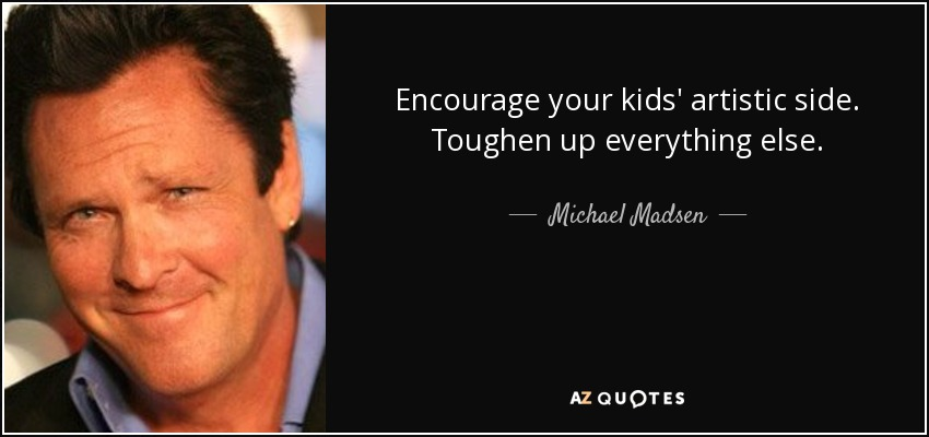 Encourage your kids' artistic side. Toughen up everything else. - Michael Madsen