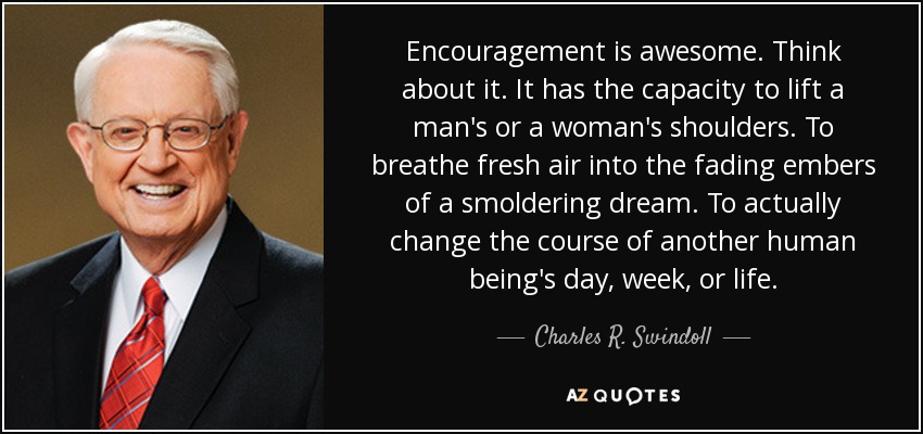 Encouragement is awesome. Think about it. It has the capacity to lift a man's or a woman's shoulders. To breathe fresh air into the fading embers of a smoldering dream. To actually change the course of another human being's day, week, or life. - Charles R. Swindoll