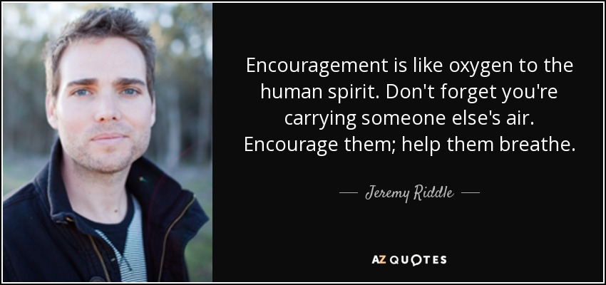 Encouragement is like oxygen to the human spirit. Don't forget you're carrying someone else's air. Encourage them; help them breathe. - Jeremy Riddle