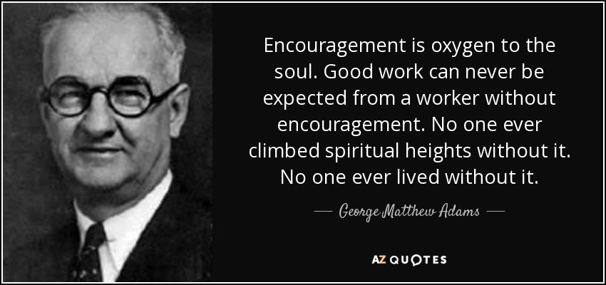 George Matthew Adams Quote Encouragement Is Oxygen To The Soul