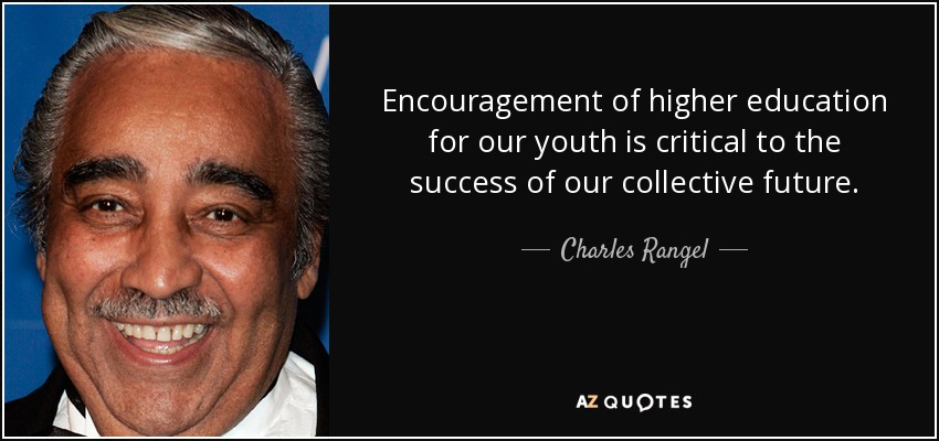 Encouragement of higher education for our youth is critical to the success of our collective future. - Charles Rangel
