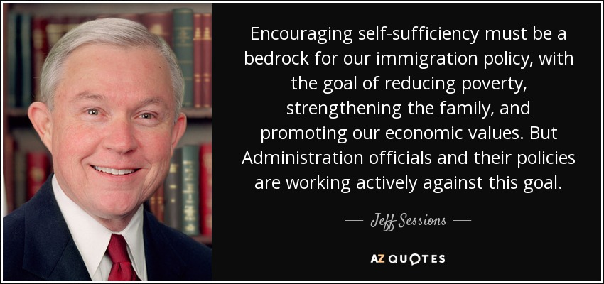 Encouraging self-sufficiency must be a bedrock for our immigration policy, with the goal of reducing poverty, strengthening the family, and promoting our economic values. But Administration officials and their policies are working actively against this goal. - Jeff Sessions