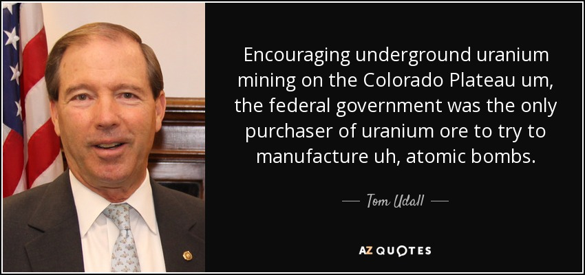 Encouraging underground uranium mining on the Colorado Plateau um, the federal government was the only purchaser of uranium ore to try to manufacture uh, atomic bombs. - Tom Udall