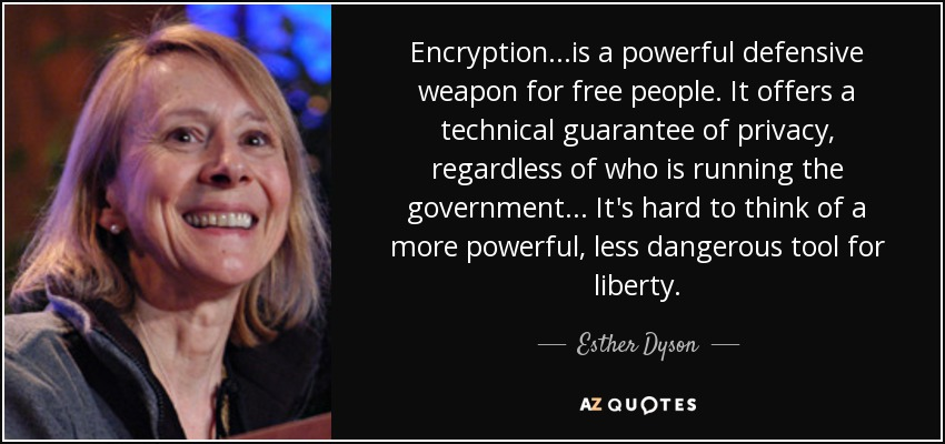 Encryption...is a powerful defensive weapon for free people. It offers a technical guarantee of privacy, regardless of who is running the government... It's hard to think of a more powerful, less dangerous tool for liberty. - Esther Dyson