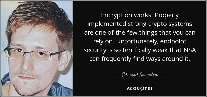 Encryption works. Properly implemented strong crypto systems are one of the few things that you can rely on. Unfortunately, endpoint security is so terrifically weak that NSA can frequently find ways around it. - Edward Snowden