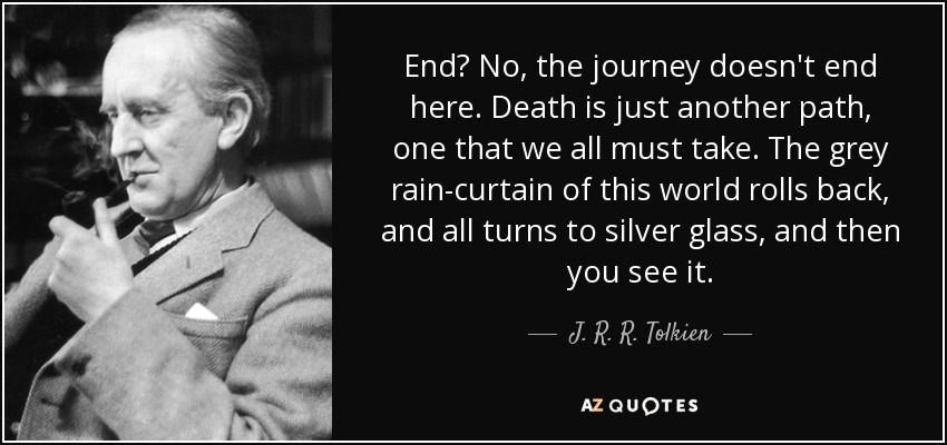 End? No, the journey doesn't end here. Death is just another path, one that we all must take. The grey rain-curtain of this world rolls back, and all turns to silver glass, and then you see it. - J. R. R. Tolkien