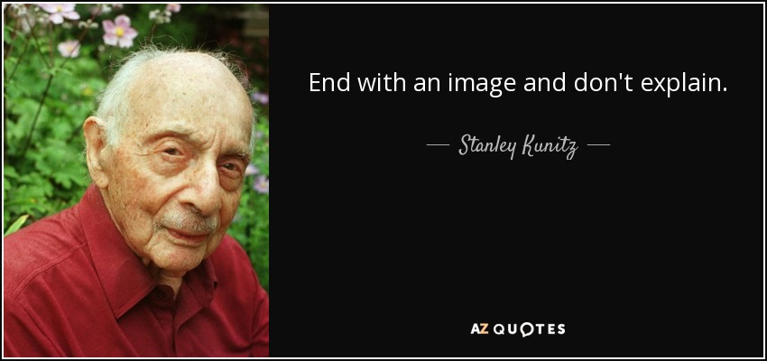 End with an image and don't explain. - Stanley Kunitz