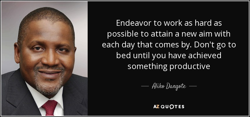 Endeavor to work as hard as possible to attain a new aim with each day that comes by. Don't go to bed until you have achieved something productive - Aliko Dangote