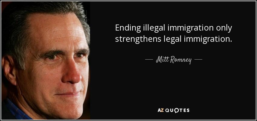 Ending illegal immigration only strengthens legal immigration. - Mitt Romney