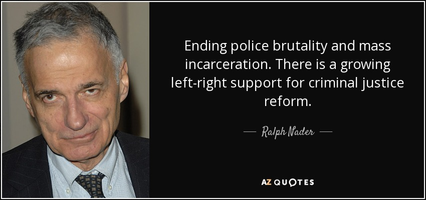 Ending police brutality and mass incarceration. There is a growing left-right support for criminal justice reform. - Ralph Nader