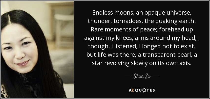 Endless moons, an opaque universe, thunder, tornadoes, the quaking earth. Rare moments of peace; forehead up against my knees, arms around my head, I though, I listened, I longed not to exist. but life was there, a transparent pearl, a star revolving slowly on its own axis. - Shan Sa