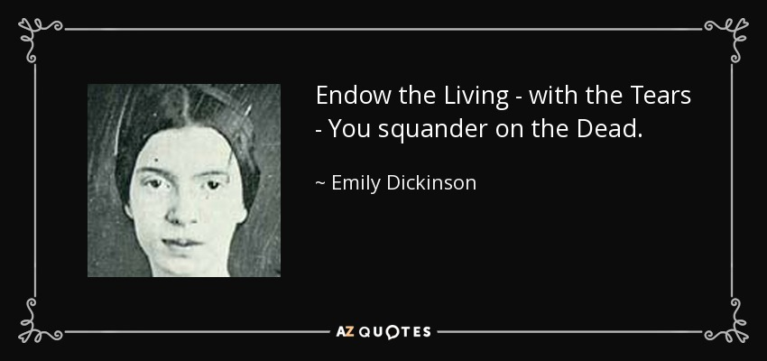 Endow the Living - with the Tears - You squander on the Dead. - Emily Dickinson