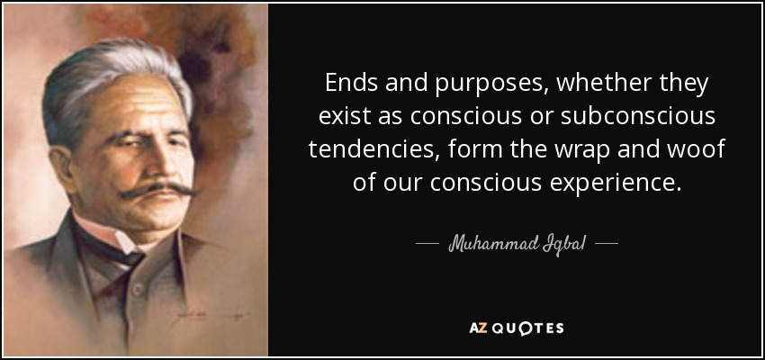 Ends and purposes, whether they exist as conscious or subconscious tendencies, form the wrap and woof of our conscious experience. - Muhammad Iqbal