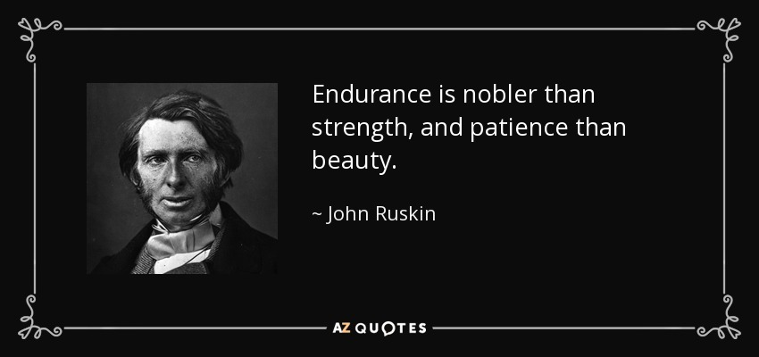 Endurance is nobler than strength, and patience than beauty. - John Ruskin