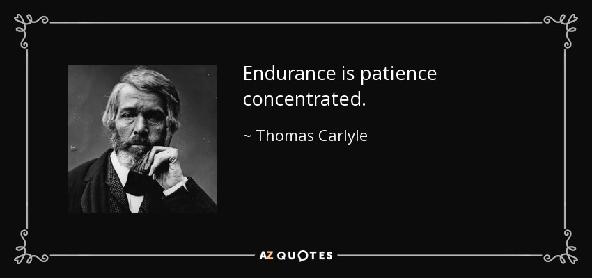 Endurance is patience concentrated. - Thomas Carlyle