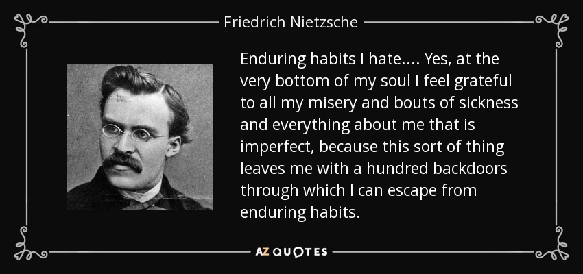 Enduring habits I hate.... Yes, at the very bottom of my soul I feel grateful to all my misery and bouts of sickness and everything about me that is imperfect, because this sort of thing leaves me with a hundred backdoors through which I can escape from enduring habits. - Friedrich Nietzsche