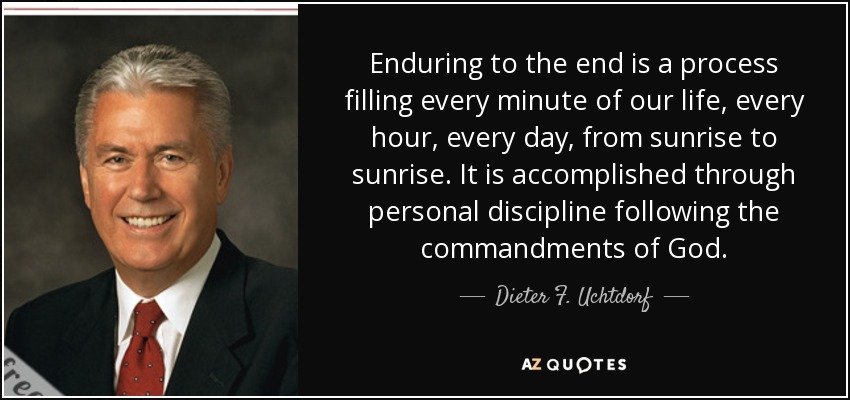 Dieter F Uchtdorf Quote Enduring To The End Is A Process Filling