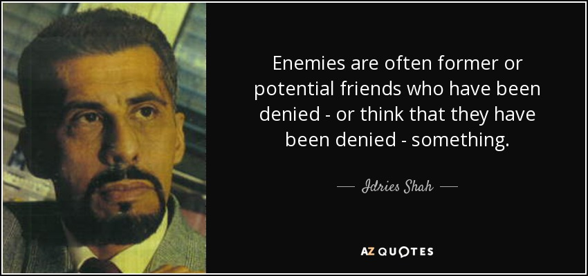 Enemies are often former or potential friends who have been denied - or think that they have been denied - something. - Idries Shah