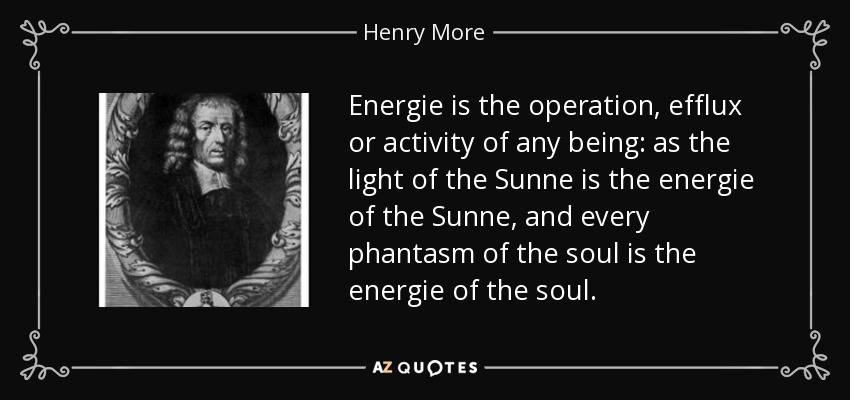 Energie is the operation, efflux or activity of any being: as the light of the Sunne is the energie of the Sunne, and every phantasm of the soul is the energie of the soul. - Henry More