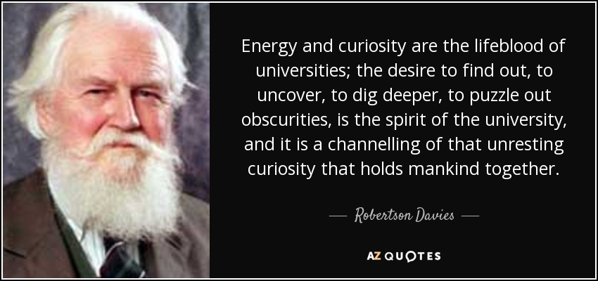 Energy and curiosity are the lifeblood of universities; the desire to find out, to uncover, to dig deeper, to puzzle out obscurities, is the spirit of the university, and it is a channelling of that unresting curiosity that holds mankind together. - Robertson Davies