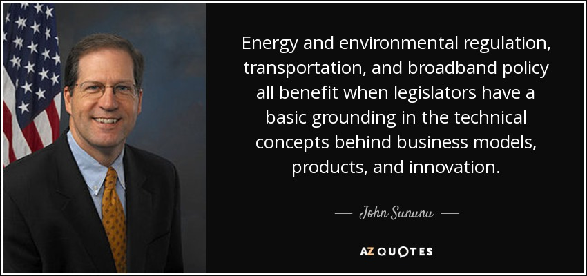 Energy and environmental regulation, transportation, and broadband policy all benefit when legislators have a basic grounding in the technical concepts behind business models, products, and innovation. - John Sununu