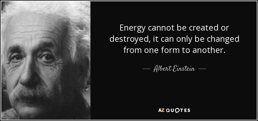 Energy cannot be created or destroyed, it can only be changed from one form to another. - Albert Einstein