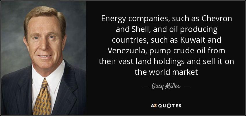 Energy companies, such as Chevron and Shell, and oil producing countries, such as Kuwait and Venezuela, pump crude oil from their vast land holdings and sell it on the world market - Gary Miller