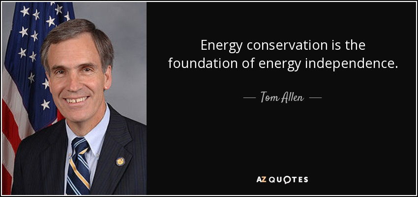 Energy conservation is the foundation of energy independence. - Tom Allen