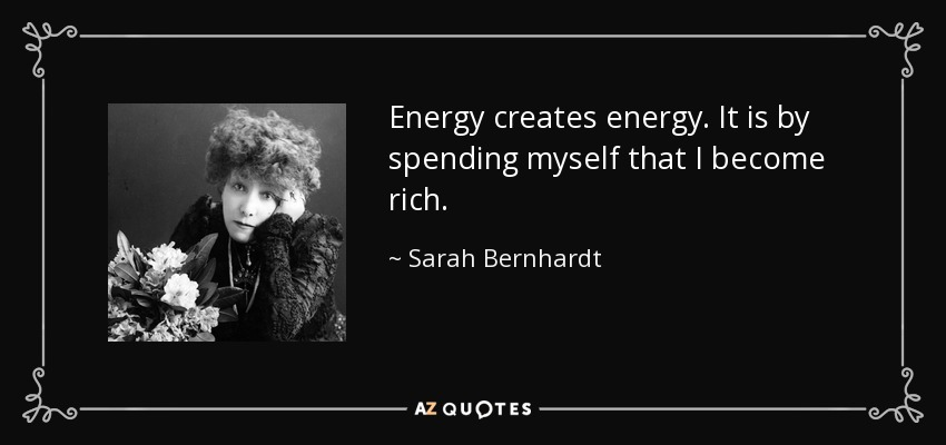 Energy creates energy. It is by spending myself that I become rich. - Sarah Bernhardt