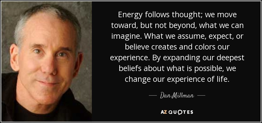 dan millman quote energy follows thought we move toward but not