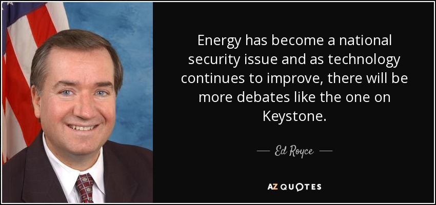 Energy has become a national security issue and as technology continues to improve, there will be more debates like the one on Keystone. - Ed Royce