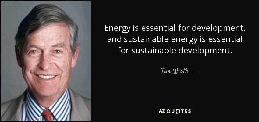 Energy is essential for development, and sustainable energy is essential for sustainable development. - Tim Wirth