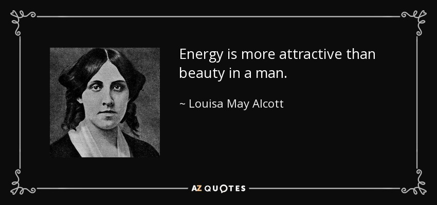 Energy is more attractive than beauty in a man. - Louisa May Alcott
