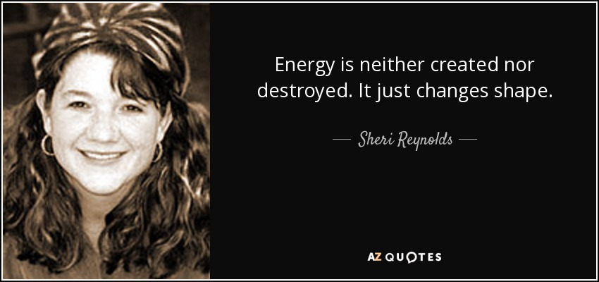Energy is neither created nor destroyed. It just changes shape. - Sheri Reynolds