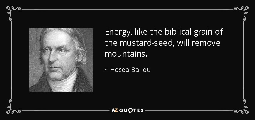 Energy, like the biblical grain of the mustard-seed, will remove mountains. - Hosea Ballou