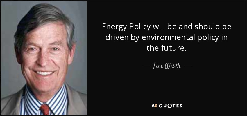 Energy Policy will be and should be driven by environmental policy in the future. - Tim Wirth