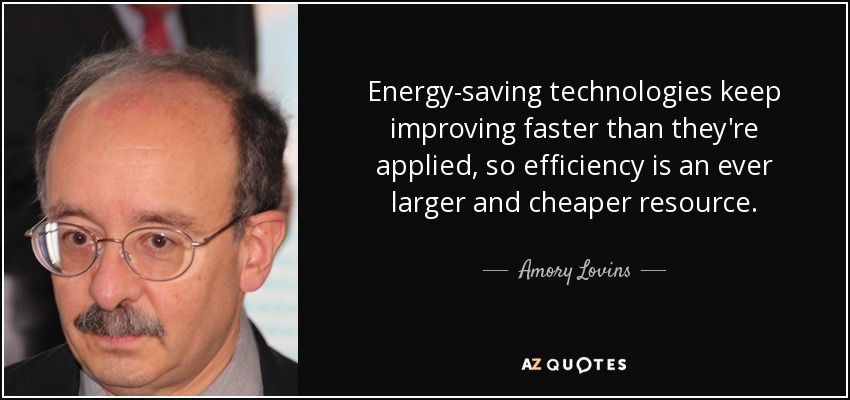 Energy-saving technologies keep improving faster than they're applied, so efficiency is an ever larger and cheaper resource. - Amory Lovins