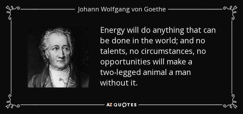 Energy will do anything that can be done in the world; and no talents, no circumstances, no opportunities will make a two-legged animal a man without it. - Johann Wolfgang von Goethe