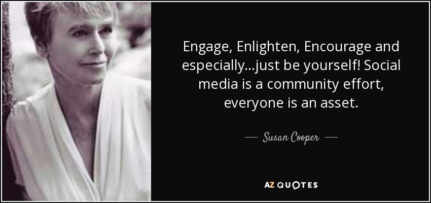 Engage, Enlighten, Encourage and especially...just be yourself! Social media is a community effort, everyone is an asset. - Susan Cooper
