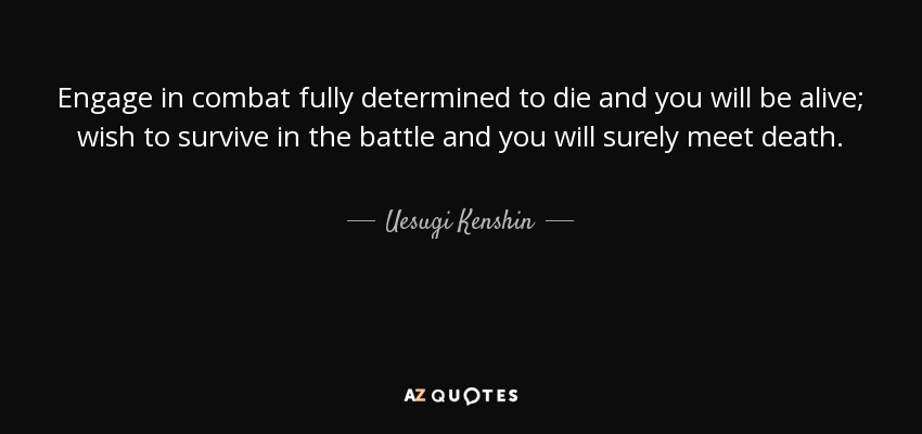 Engage in combat fully determined to die and you will be alive; wish to survive in the battle and you will surely meet death. - Uesugi Kenshin