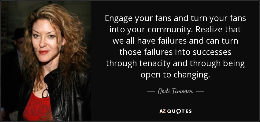 Engage your fans and turn your fans into your community. Realize that we all have failures and can turn those failures into successes through tenacity and through being open to changing. - Ondi Timoner