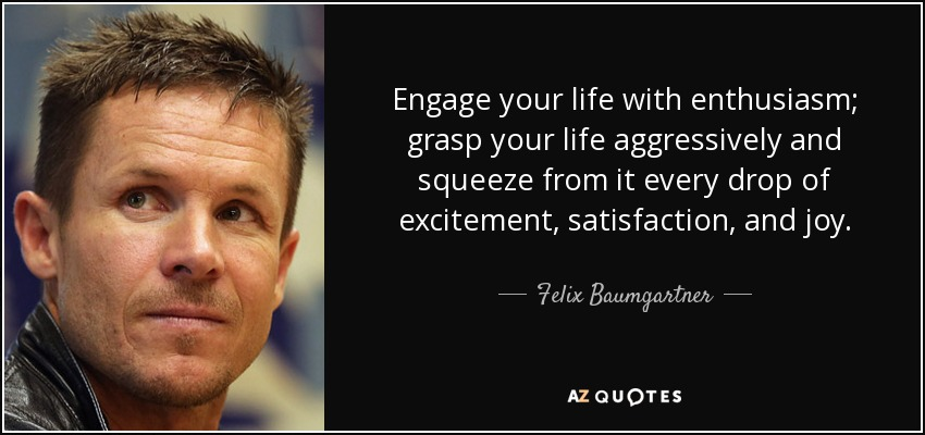 Engage your life with enthusiasm; grasp your life aggressively and squeeze from it every drop of excitement, satisfaction, and joy. - Felix Baumgartner