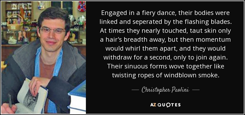 Engaged in a fiery dance, their bodies were linked and seperated by the flashing blades. At times they nearly touched, taut skin only a hair's breadth away, but then momentum would whirl them apart, and they would withdraw for a second, only to join again. Their sinuous forms wove together like twisting ropes of windblown smoke. - Christopher Paolini