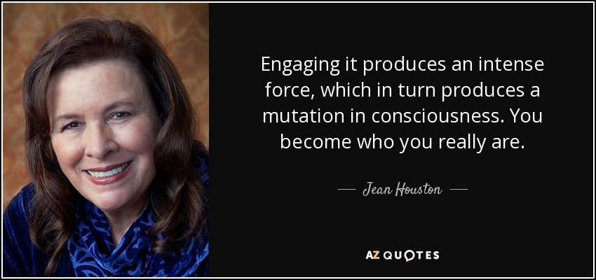 Engaging it produces an intense force, which in turn produces a mutation in consciousness. You become who you really are. - Jean Houston