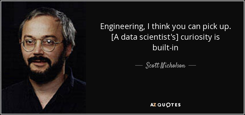 Engineering, I think you can pick up. [A data scientist's] curiosity is built-in - Scott Nicholson